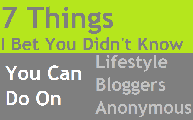 7 Things I Bet You Didn't Know You Could Do On Lifestyle Bloggers Anonymous